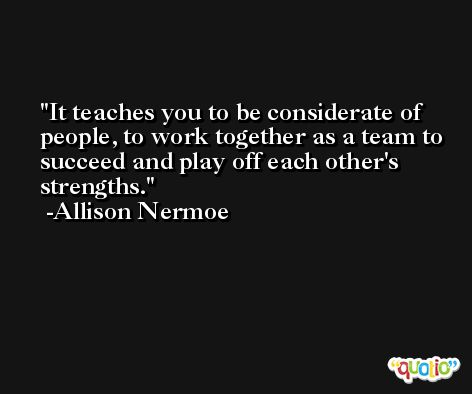 It teaches you to be considerate of people, to work together as a team to succeed and play off each other's strengths. -Allison Nermoe