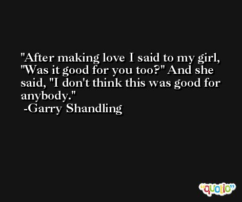 After making love I said to my girl, 'Was it good for you too?' And she said, 'I don't think this was good for anybody. -Garry Shandling