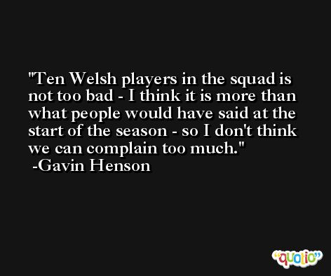 Ten Welsh players in the squad is not too bad - I think it is more than what people would have said at the start of the season - so I don't think we can complain too much. -Gavin Henson