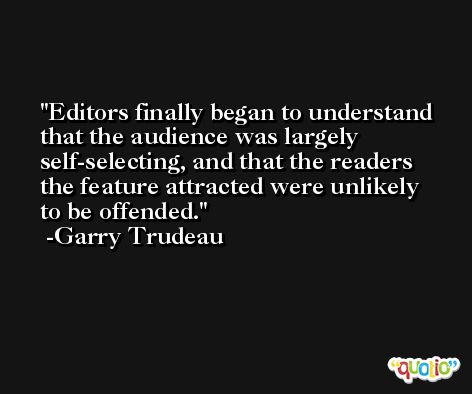 Editors finally began to understand that the audience was largely self-selecting, and that the readers the feature attracted were unlikely to be offended. -Garry Trudeau