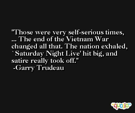 Those were very self-serious times, ... The end of the Vietnam War changed all that. The nation exhaled, `Saturday Night Live' hit big, and satire really took off. -Garry Trudeau
