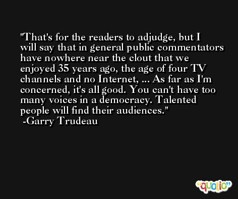 That's for the readers to adjudge, but I will say that in general public commentators have nowhere near the clout that we enjoyed 35 years ago, the age of four TV channels and no Internet, ... As far as I'm concerned, it's all good. You can't have too many voices in a democracy. Talented people will find their audiences. -Garry Trudeau