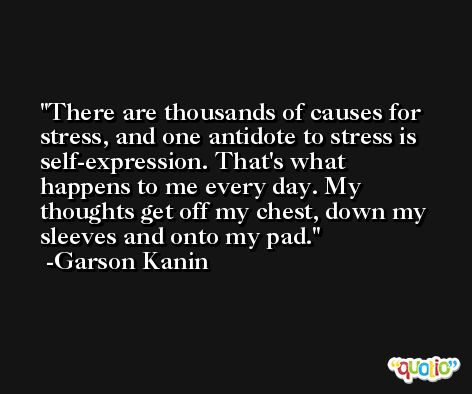 There are thousands of causes for stress, and one antidote to stress is self-expression. That's what happens to me every day. My thoughts get off my chest, down my sleeves and onto my pad. -Garson Kanin