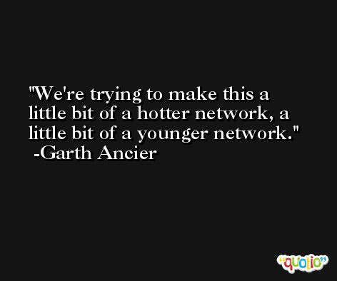 We're trying to make this a little bit of a hotter network, a little bit of a younger network. -Garth Ancier
