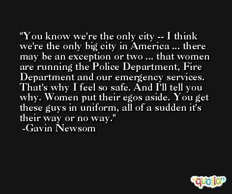 You know we're the only city -- I think we're the only big city in America ... there may be an exception or two ... that women are running the Police Department, Fire Department and our emergency services. That's why I feel so safe. And I'll tell you why. Women put their egos aside. You get these guys in uniform, all of a sudden it's their way or no way. -Gavin Newsom