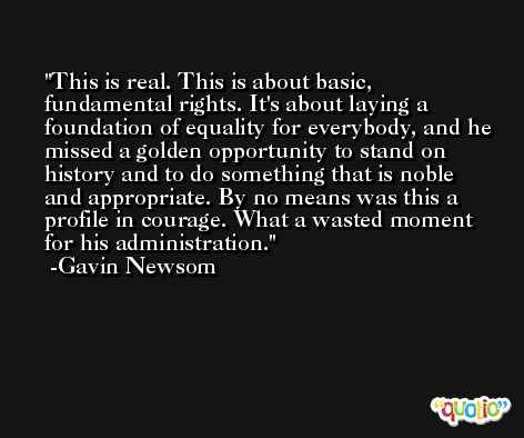 This is real. This is about basic, fundamental rights. It's about laying a foundation of equality for everybody, and he missed a golden opportunity to stand on history and to do something that is noble and appropriate. By no means was this a profile in courage. What a wasted moment for his administration. -Gavin Newsom