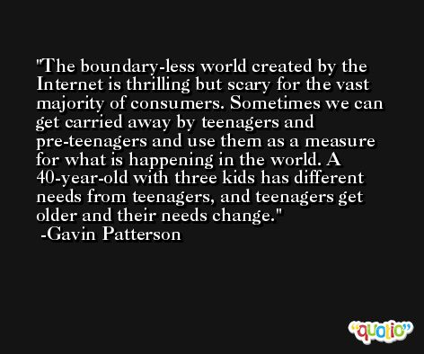 The boundary-less world created by the Internet is thrilling but scary for the vast majority of consumers. Sometimes we can get carried away by teenagers and pre-teenagers and use them as a measure for what is happening in the world. A 40-year-old with three kids has different needs from teenagers, and teenagers get older and their needs change. -Gavin Patterson