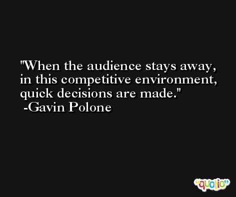 When the audience stays away, in this competitive environment, quick decisions are made. -Gavin Polone