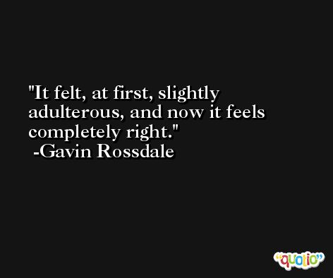 It felt, at first, slightly adulterous, and now it feels completely right. -Gavin Rossdale