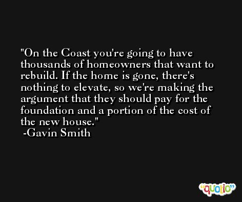 On the Coast you're going to have thousands of homeowners that want to rebuild. If the home is gone, there's nothing to elevate, so we're making the argument that they should pay for the foundation and a portion of the cost of the new house. -Gavin Smith