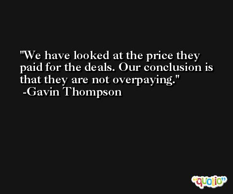 We have looked at the price they paid for the deals. Our conclusion is that they are not overpaying. -Gavin Thompson