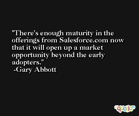 There's enough maturity in the offerings from Salesforce.com now that it will open up a market opportunity beyond the early adopters. -Gary Abbott