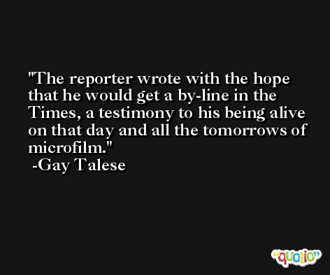 The reporter wrote with the hope that he would get a by-line in the Times, a testimony to his being alive on that day and all the tomorrows of microfilm. -Gay Talese