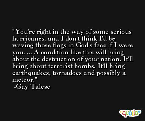 You're right in the way of some serious hurricanes, and I don't think I'd be waving those flags in God's face if I were you. ... A condition like this will bring about the destruction of your nation. It'll bring about terrorist bombs. It'll bring earthquakes, tornadoes and possibly a meteor. -Gay Talese