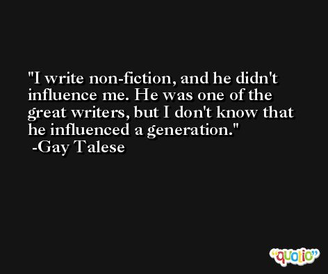 I write non-fiction, and he didn't influence me. He was one of the great writers, but I don't know that he influenced a generation. -Gay Talese