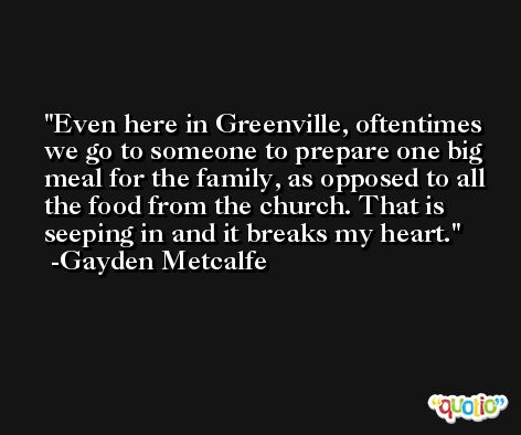 Even here in Greenville, oftentimes we go to someone to prepare one big meal for the family, as opposed to all the food from the church. That is seeping in and it breaks my heart. -Gayden Metcalfe