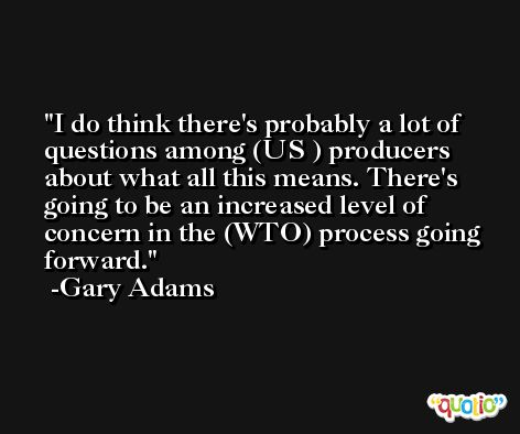I do think there's probably a lot of questions among (US ) producers about what all this means. There's going to be an increased level of concern in the (WTO) process going forward. -Gary Adams