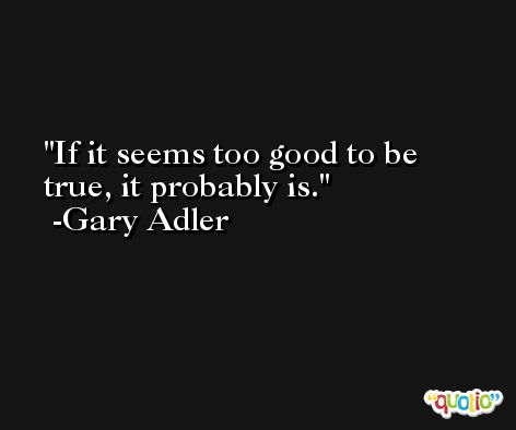 If it seems too good to be true, it probably is. -Gary Adler