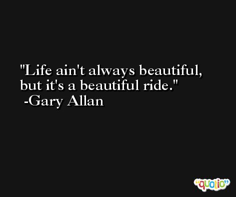 Life ain't always beautiful, but it's a beautiful ride. -Gary Allan