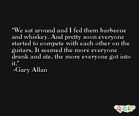 We sat around and I fed them barbecue and whiskey. And pretty soon everyone started to compete with each other on the guitars. It seemed the more everyone drank and ate, the more everyone got into it. -Gary Allan