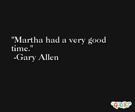 Martha had a very good time. -Gary Allen