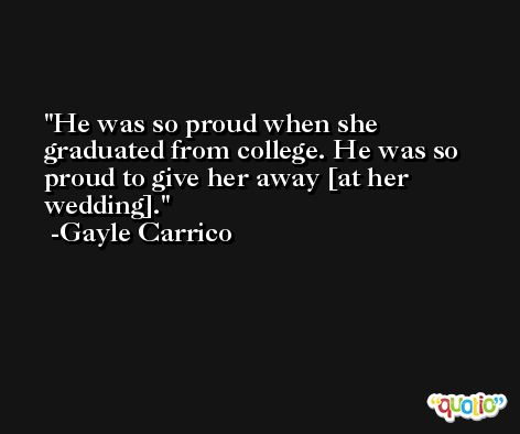 He was so proud when she graduated from college. He was so proud to give her away [at her wedding]. -Gayle Carrico