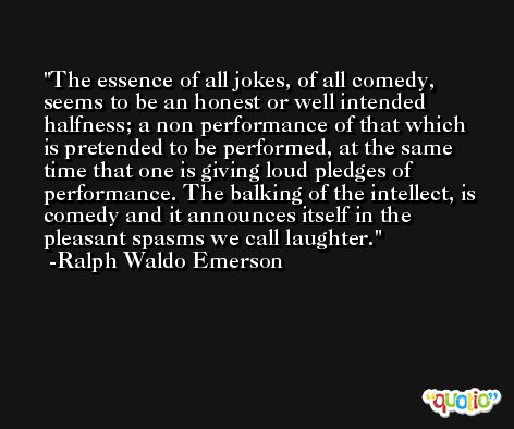 The essence of all jokes, of all comedy, seems to be an honest or well intended halfness; a non performance of that which is pretended to be performed, at the same time that one is giving loud pledges of performance. The balking of the intellect, is comedy and it announces itself in the pleasant spasms we call laughter. -Ralph Waldo Emerson