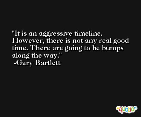It is an aggressive timeline. However, there is not any real good time. There are going to be bumps along the way. -Gary Bartlett
