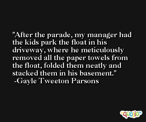 After the parade, my manager had the kids park the float in his driveway, where he meticulously removed all the paper towels from the float, folded them neatly and stacked them in his basement. -Gayle Tweeton Parsons
