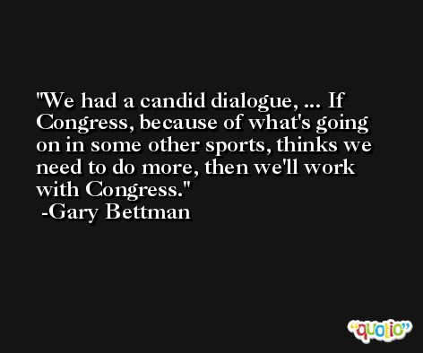 We had a candid dialogue, ... If Congress, because of what's going on in some other sports, thinks we need to do more, then we'll work with Congress. -Gary Bettman
