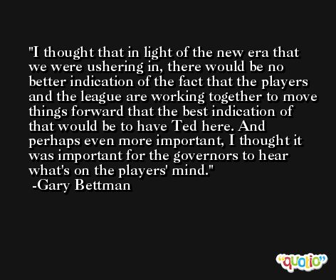 I thought that in light of the new era that we were ushering in, there would be no better indication of the fact that the players and the league are working together to move things forward that the best indication of that would be to have Ted here. And perhaps even more important, I thought it was important for the governors to hear what's on the players' mind. -Gary Bettman