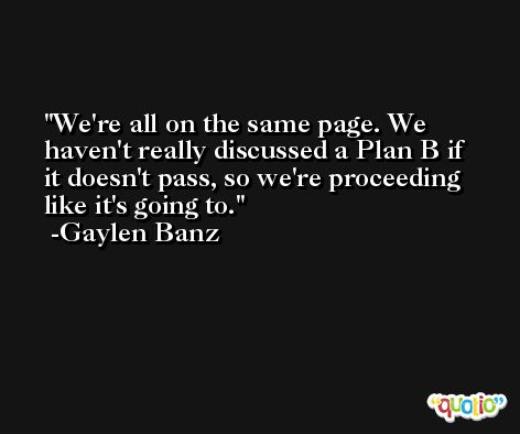 We're all on the same page. We haven't really discussed a Plan B if it doesn't pass, so we're proceeding like it's going to. -Gaylen Banz