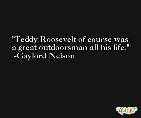 Teddy Roosevelt of course was a great outdoorsman all his life. -Gaylord Nelson