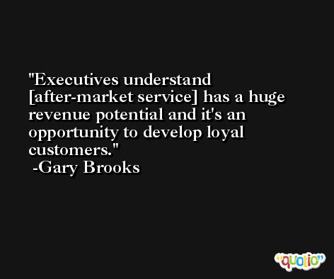 Executives understand [after-market service] has a huge revenue potential and it's an opportunity to develop loyal customers. -Gary Brooks