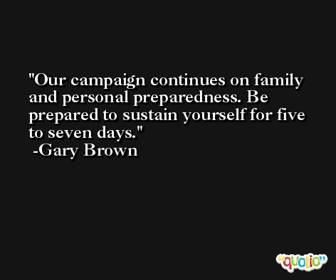 Our campaign continues on family and personal preparedness. Be prepared to sustain yourself for five to seven days. -Gary Brown