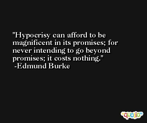 Hypocrisy can afford to be magnificent in its promises; for never intending to go beyond promises; it costs nothing. -Edmund Burke