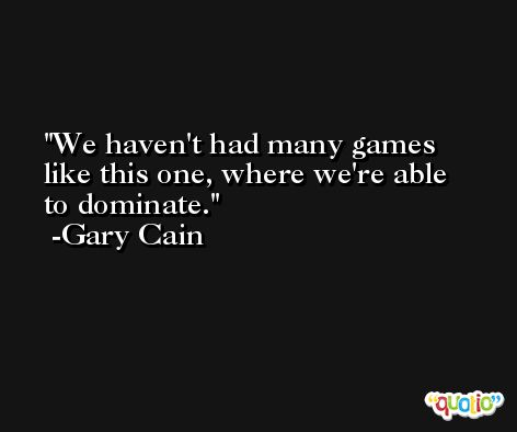 We haven't had many games like this one, where we're able to dominate. -Gary Cain