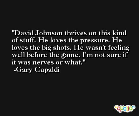 David Johnson thrives on this kind of stuff. He loves the pressure. He loves the big shots. He wasn't feeling well before the game. I'm not sure if it was nerves or what. -Gary Capaldi