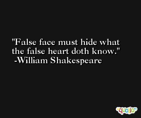 False face must hide what the false heart doth know. -William Shakespeare