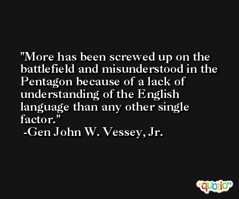 More has been screwed up on the battlefield and misunderstood in the Pentagon because of a lack of understanding of the English language than any other single factor. -Gen John W. Vessey, Jr.