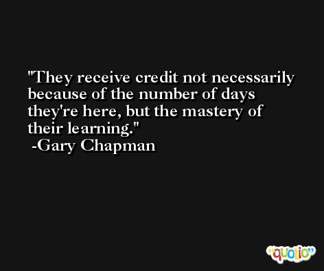 They receive credit not necessarily because of the number of days they're here, but the mastery of their learning. -Gary Chapman