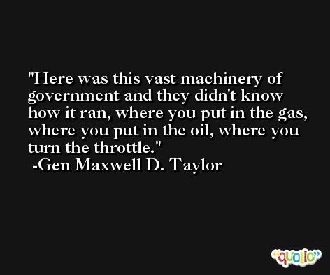 Here was this vast machinery of government and they didn't know how it ran, where you put in the gas, where you put in the oil, where you turn the throttle. -Gen Maxwell D. Taylor