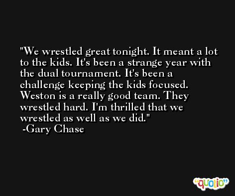 We wrestled great tonight. It meant a lot to the kids. It's been a strange year with the dual tournament. It's been a challenge keeping the kids focused. Weston is a really good team. They wrestled hard. I'm thrilled that we wrestled as well as we did. -Gary Chase