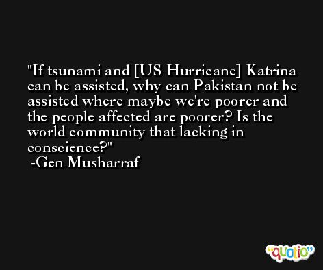 If tsunami and [US Hurricane] Katrina can be assisted, why can Pakistan not be assisted where maybe we're poorer and the people affected are poorer? Is the world community that lacking in conscience? -Gen Musharraf