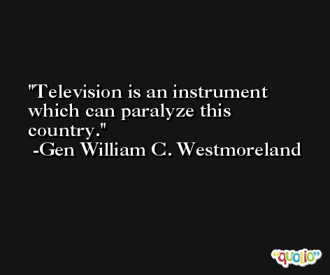 Television is an instrument which can paralyze this country. -Gen William C. Westmoreland