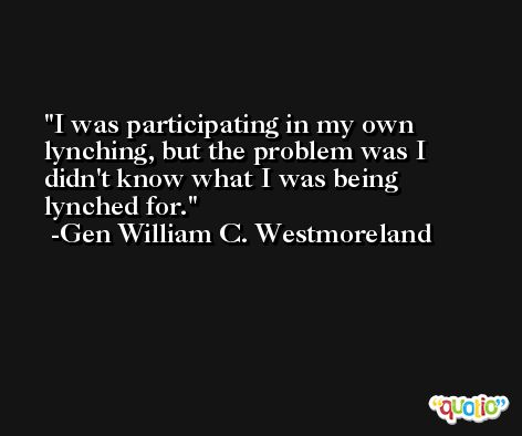 I was participating in my own lynching, but the problem was I didn't know what I was being lynched for. -Gen William C. Westmoreland