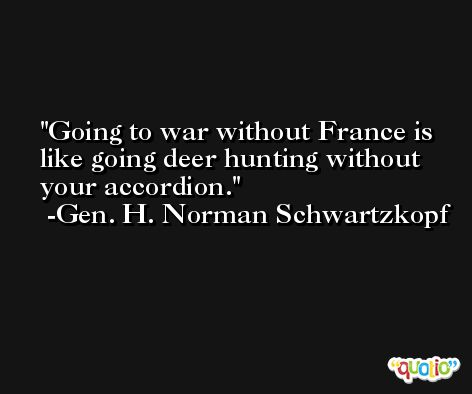 Going to war without France is like going deer hunting without your accordion. -Gen. H. Norman Schwartzkopf