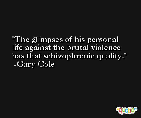 The glimpses of his personal life against the brutal violence has that schizophrenic quality. -Gary Cole