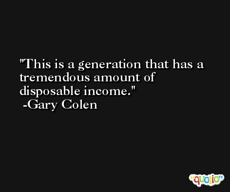 This is a generation that has a tremendous amount of disposable income. -Gary Colen