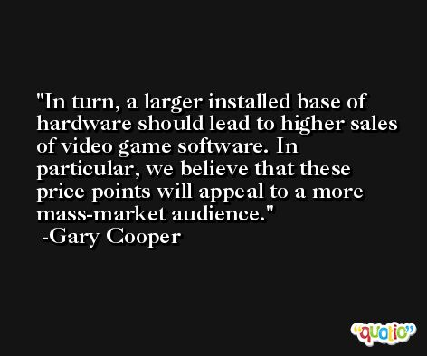 In turn, a larger installed base of hardware should lead to higher sales of video game software. In particular, we believe that these price points will appeal to a more mass-market audience. -Gary Cooper